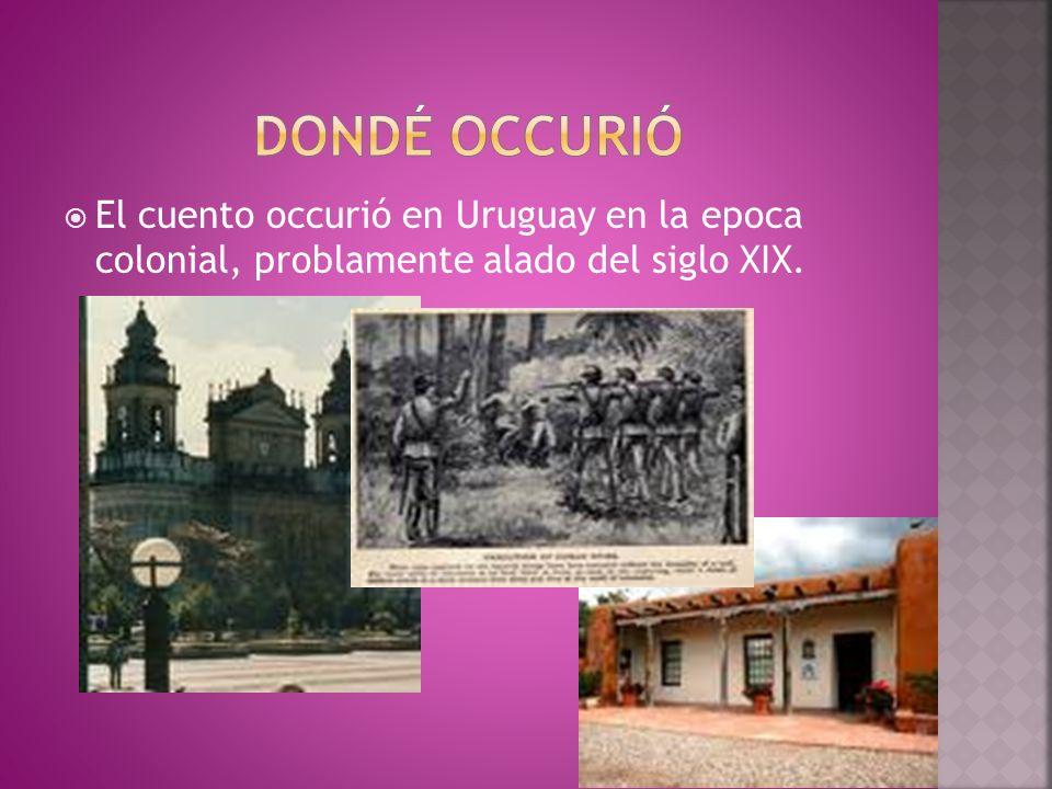 DONDÉ OCCURIÓ El cuento occurió en Uruguay en la epoca colonial, problamente alado del siglo XIX.