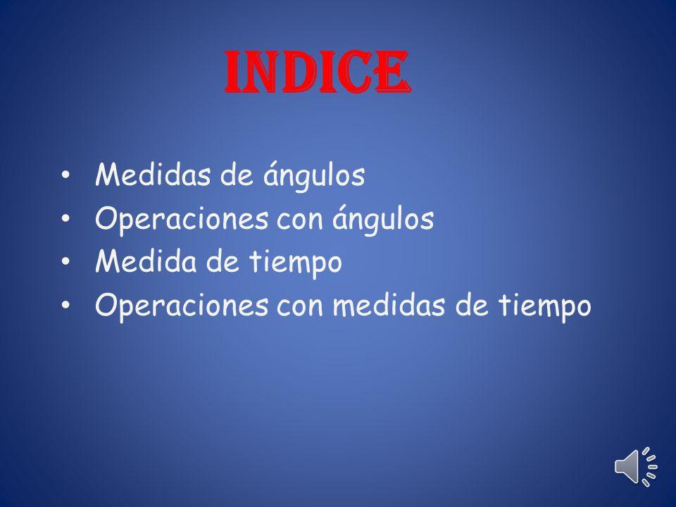 indice Medidas de ángulos Operaciones con ángulos Medida de tiempo