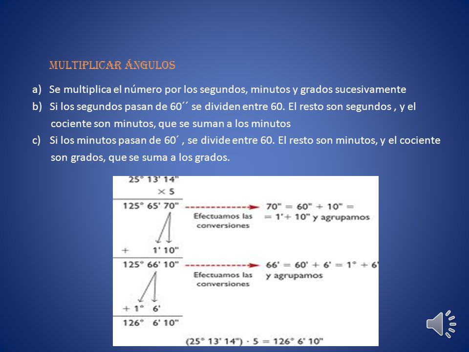 Multiplicar ángulos a) Se multiplica el número por los segundos, minutos y grados sucesivamente.