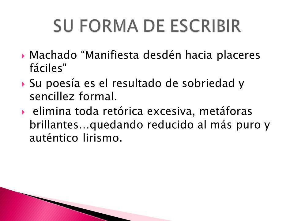SU FORMA DE ESCRIBIR Machado Manifiesta desdén hacia placeres fáciles Su poesía es el resultado de sobriedad y sencillez formal.