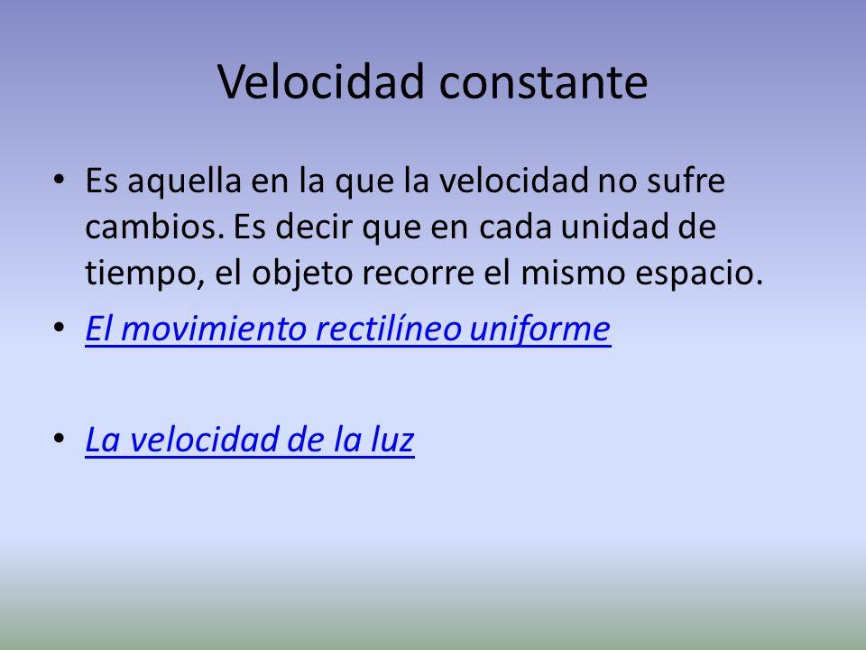Velocidad constante Es aquella en la que la velocidad no sufre cambios. Es decir que en cada unidad de tiempo, el objeto recorre el mismo espacio.