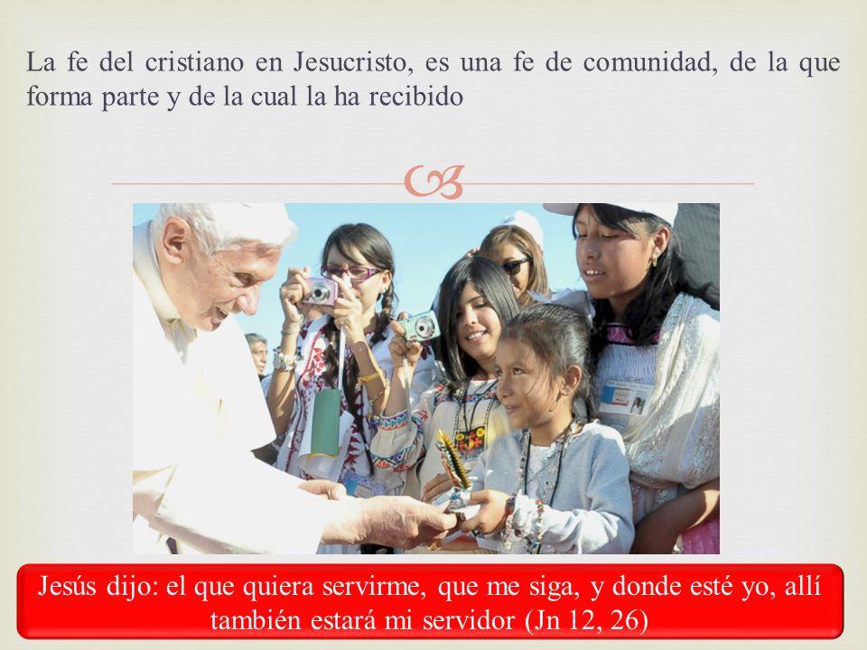 La fe del cristiano en Jesucristo, es una fe de comunidad, de la que forma parte y de la cual la ha recibido