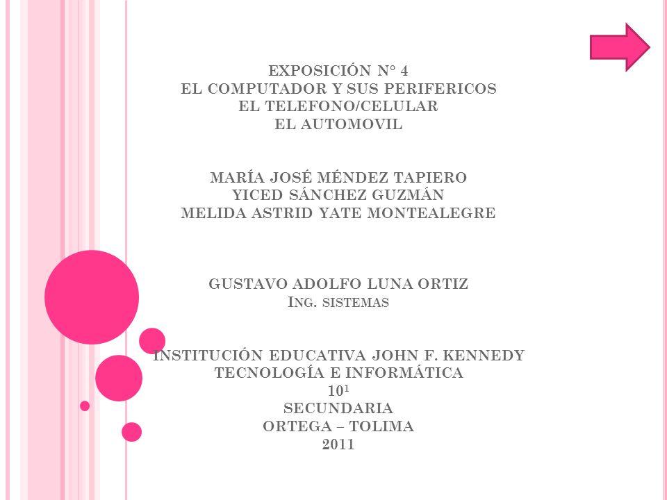 EXPOSICIÓN N° 4 EL COMPUTADOR Y SUS PERIFERICOS EL TELEFONO/CELULAR EL AUTOMOVIL MARÍA JOSÉ MÉNDEZ TAPIERO YICED SÁNCHEZ GUZMÁN MELIDA ASTRID YATE MONTEALEGRE GUSTAVO ADOLFO LUNA ORTIZ Ing.