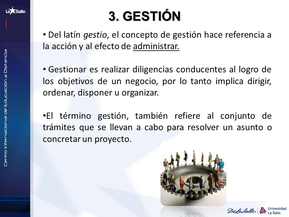 3. GESTIÓN Del latín gestio, el concepto de gestión hace referencia a la acción y al efecto de administrar.