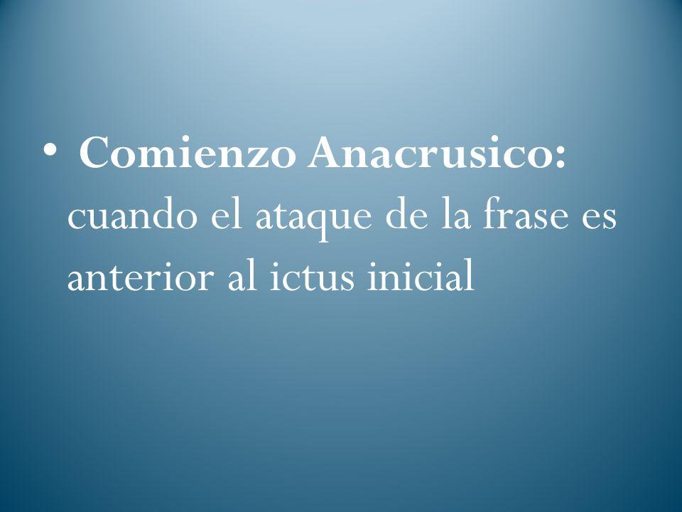 Comienzo Anacrusico: cuando el ataque de la frase es anterior al ictus inicial