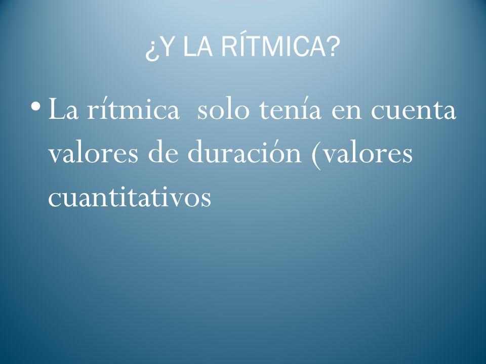 ¿Y LA RÍTMICA La rítmica solo tenía en cuenta valores de duración (valores cuantitativos