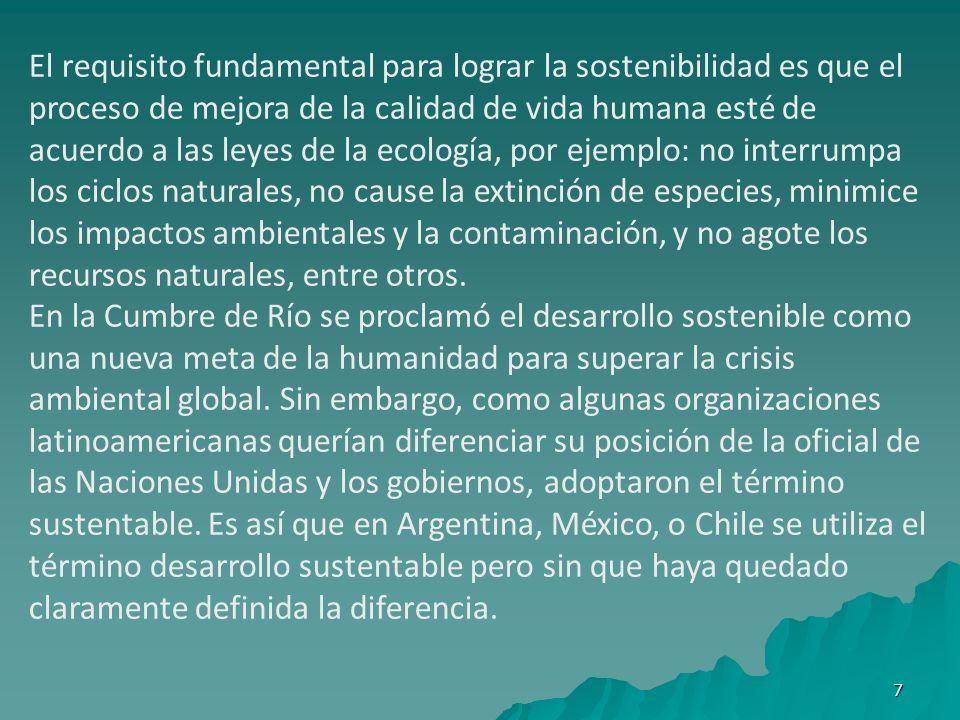 El requisito fundamental para lograr la sostenibilidad es que el proceso de mejora de la calidad de vida humana esté de acuerdo a las leyes de la ecología, por ejemplo: no interrumpa los ciclos naturales, no cause la extinción de especies, minimice los impactos ambientales y la contaminación, y no agote los recursos naturales, entre otros.