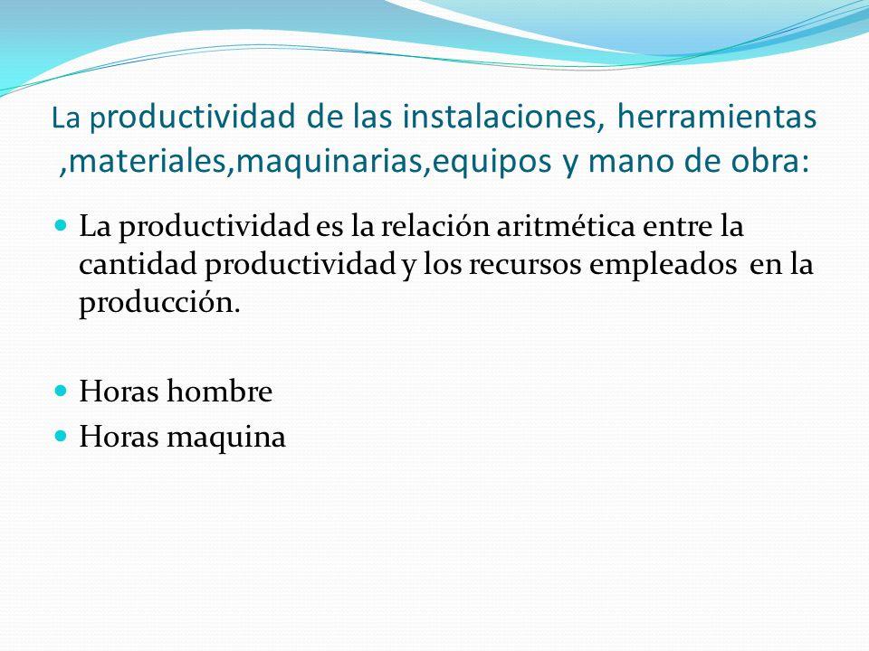 La productividad de las instalaciones, herramientas ,materiales,maquinarias,equipos y mano de obra: