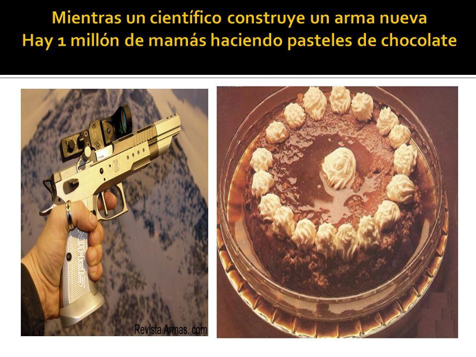 Mientras un científico construye un arma nueva Hay 1 millón de mamás haciendo pasteles de chocolate
