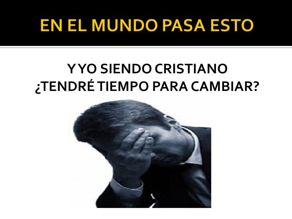 Y YO SIENDO CRISTIANO ¿TENDRÉ TIEMPO PARA CAMBIAR