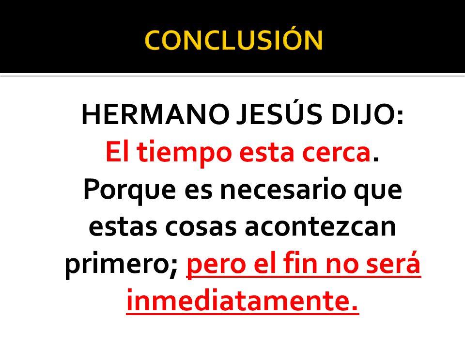 CONCLUSIÓN HERMANO JESÚS DIJO: El tiempo esta cerca.