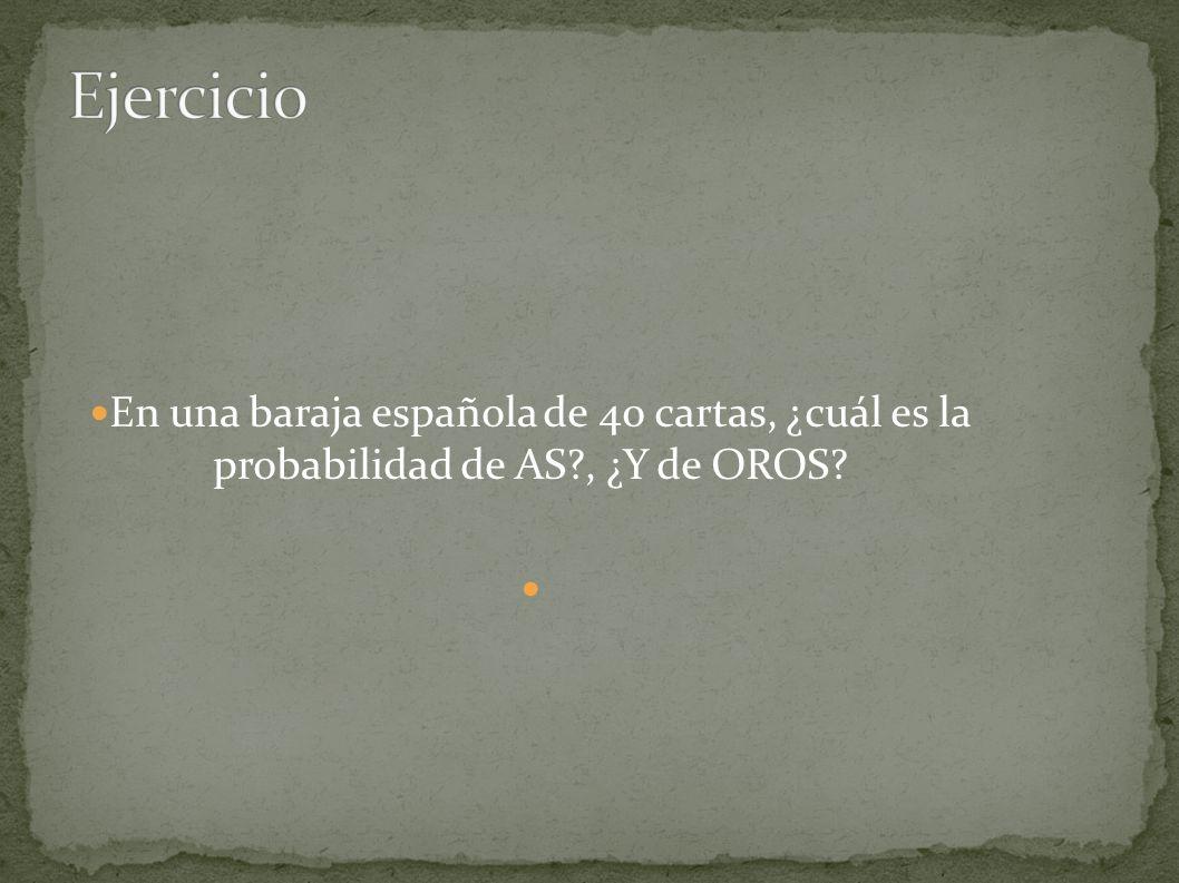 Ejercicio En una baraja española de 40 cartas, ¿cuál es la probabilidad de AS , ¿Y de OROS
