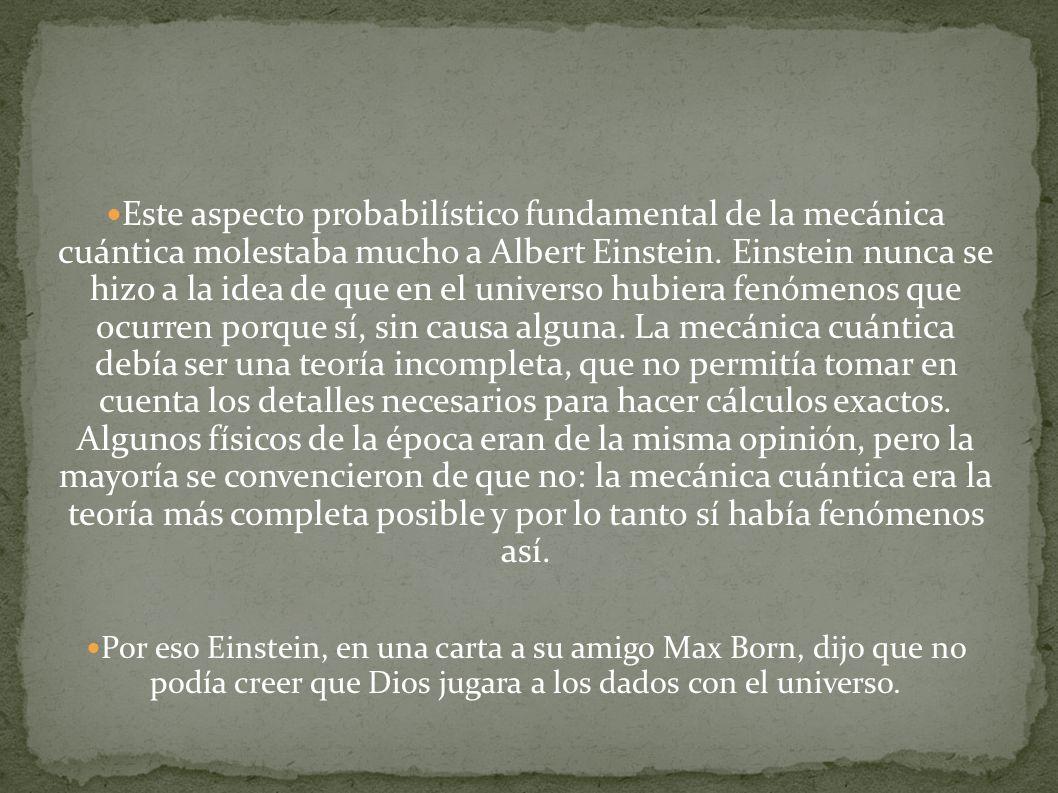 Este aspecto probabilístico fundamental de la mecánica cuántica molestaba mucho a Albert Einstein. Einstein nunca se hizo a la idea de que en el universo hubiera fenómenos que ocurren porque sí, sin causa alguna. La mecánica cuántica debía ser una teoría incompleta, que no permitía tomar en cuenta los detalles necesarios para hacer cálculos exactos. Algunos físicos de la época eran de la misma opinión, pero la mayoría se convencieron de que no: la mecánica cuántica era la teoría más completa posible y por lo tanto sí había fenómenos así.