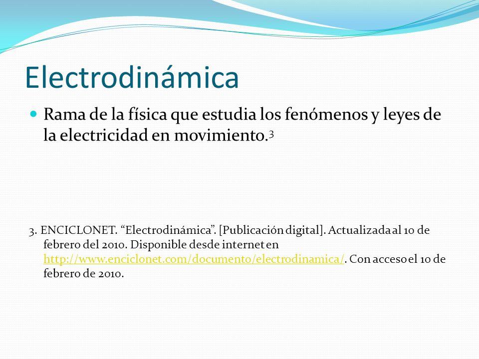 Electrodinámica Rama de la física que estudia los fenómenos y leyes de la electricidad en movimiento.3.