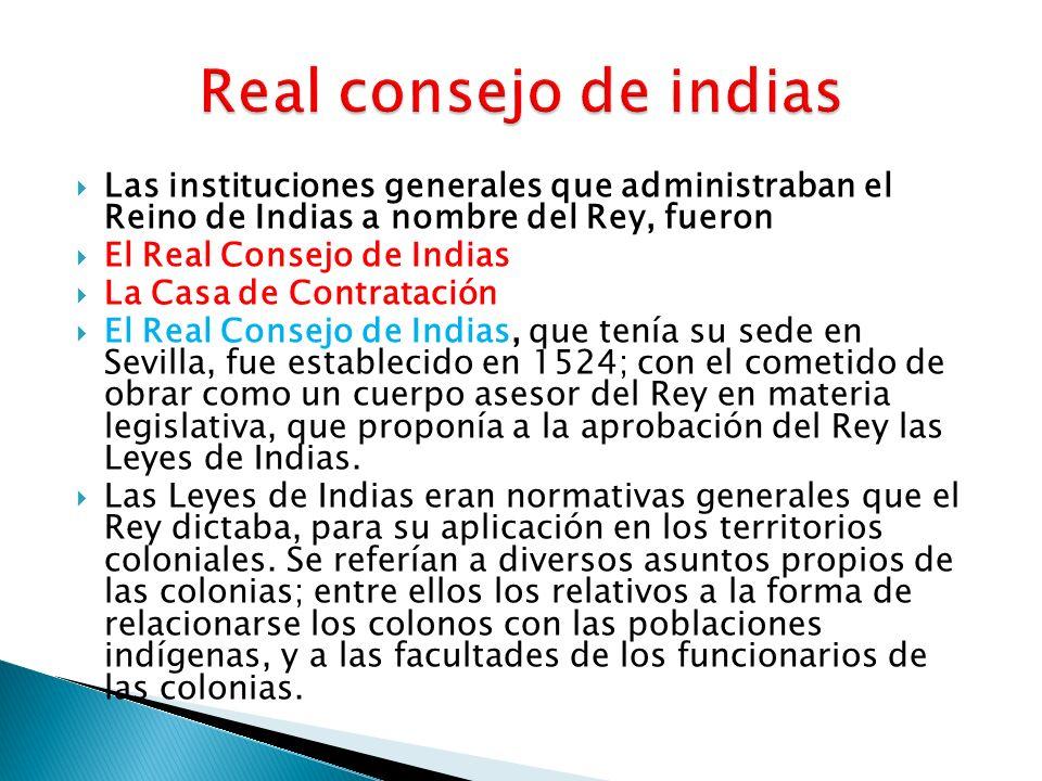 Real consejo de indias Las instituciones generales que administraban el Reino de Indias a nombre del Rey, fueron.