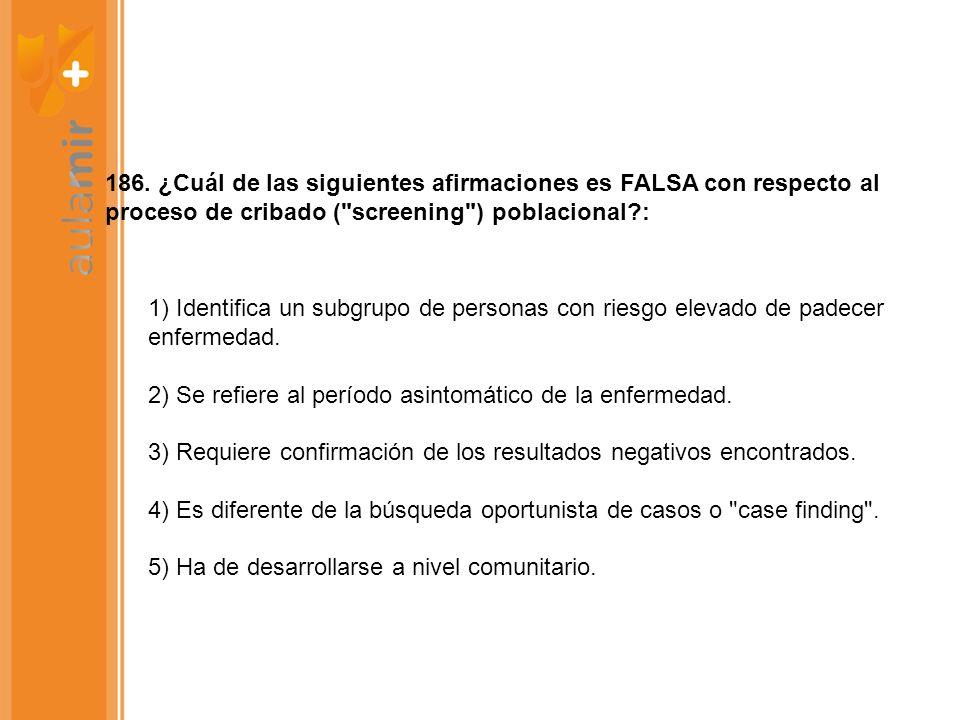 186. ¿Cuál de las siguientes afirmaciones es FALSA con respecto al proceso de cribado ( screening ) poblacional :