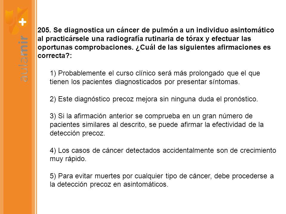205. Se diagnostica un cáncer de pulmón a un individuo asintomático al practicársele una radiografía rutinaria de tórax y efectuar las oportunas comprobaciones. ¿Cuál de las siguientes afirmaciones es correcta :