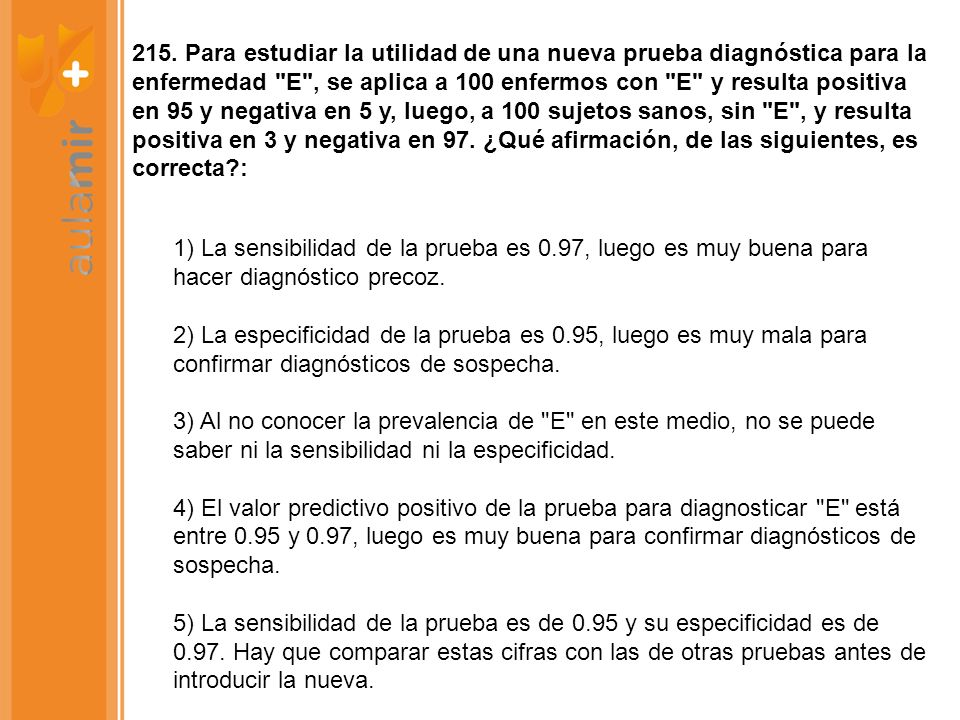 215. Para estudiar la utilidad de una nueva prueba diagnóstica para la enfermedad E , se aplica a 100 enfermos con E y resulta positiva en 95 y negativa en 5 y, luego, a 100 sujetos sanos, sin E , y resulta positiva en 3 y negativa en 97. ¿Qué afirmación, de las siguientes, es correcta :