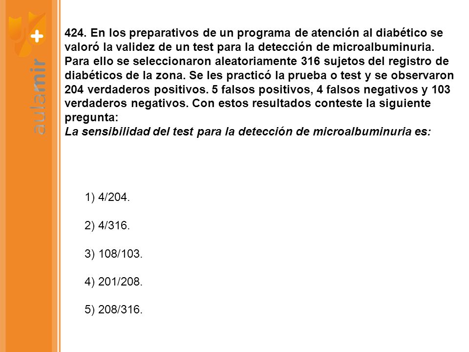 424. En los preparativos de un programa de atención al diabético se valoró la validez de un test para la detección de microalbuminuria. Para ello se seleccionaron aleatoriamente 316 sujetos del registro de diabéticos de la zona. Se les practicó la prueba o test y se observaron 204 verdaderos positivos. 5 falsos positivos, 4 falsos negativos y 103 verdaderos negativos. Con estos resultados conteste la siguiente pregunta: La sensibilidad del test para la detección de microalbuminuria es: