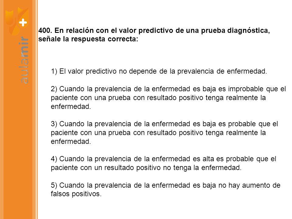 400. En relación con el valor predictivo de una prueba diagnóstica, señale la respuesta correcta: