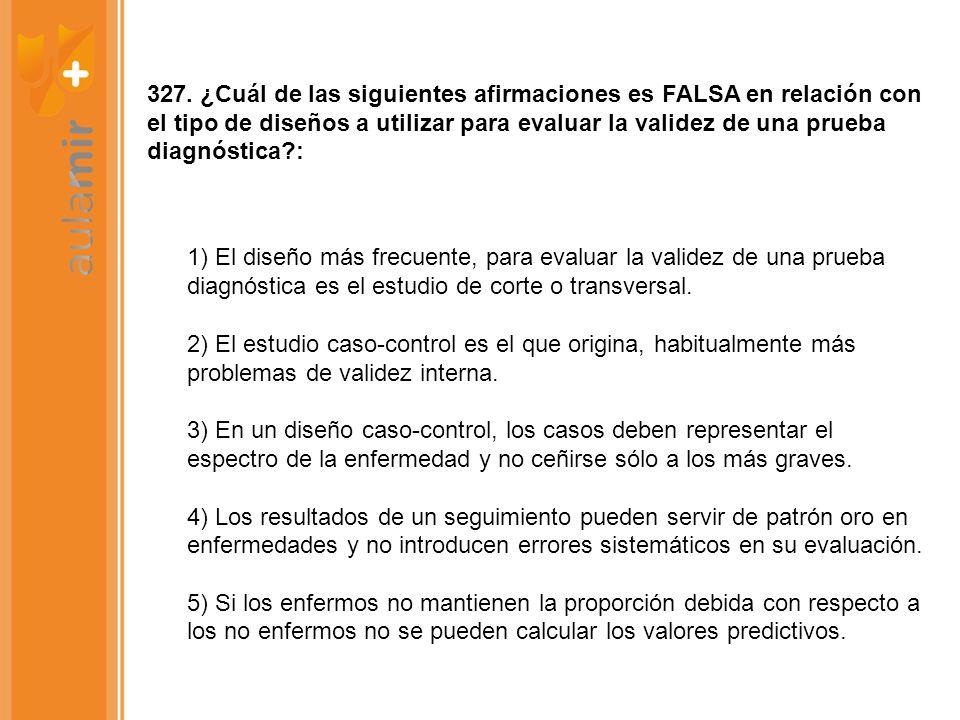 327. ¿Cuál de las siguientes afirmaciones es FALSA en relación con el tipo de diseños a utilizar para evaluar la validez de una prueba diagnóstica :