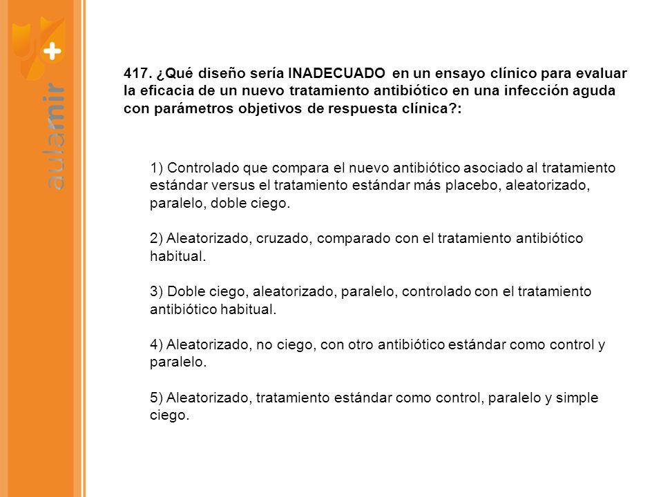 417. ¿Qué diseño sería INADECUADO en un ensayo clínico para evaluar la eficacia de un nuevo tratamiento antibiótico en una infección aguda con parámetros objetivos de respuesta clínica :