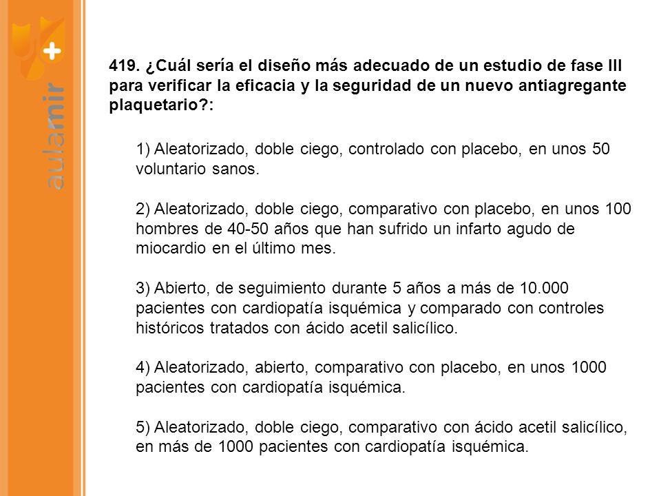 419. ¿Cuál sería el diseño más adecuado de un estudio de fase III para verificar la eficacia y la seguridad de un nuevo antiagregante plaquetario :