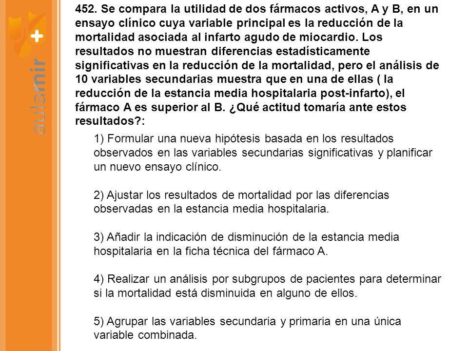 452. Se compara la utilidad de dos fármacos activos, A y B, en un ensayo clínico cuya variable principal es la reducción de la mortalidad asociada al infarto agudo de miocardio. Los resultados no muestran diferencias estadísticamente significativas en la reducción de la mortalidad, pero el análisis de 10 variables secundarias muestra que en una de ellas ( la reducción de la estancia media hospitalaria post-infarto), el fármaco A es superior al B. ¿Qué actitud tomaría ante estos resultados :