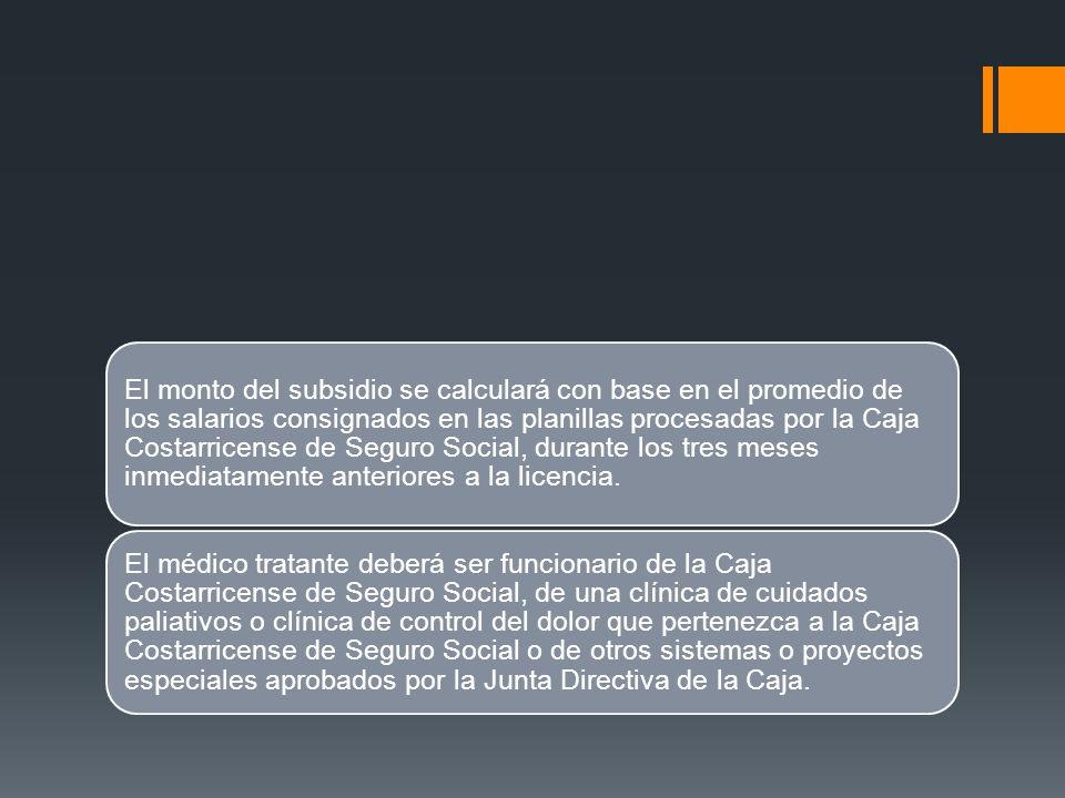 El monto del subsidio se calculará con base en el promedio de los salarios consignados en las planillas procesadas por la Caja Costarricense de Seguro Social, durante los tres meses inmediatamente anteriores a la licencia.