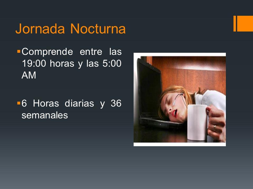 Jornada Nocturna Comprende entre las 19:00 horas y las 5:00 AM