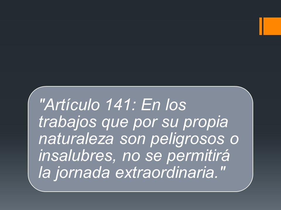 Artículo 141: En los trabajos que por su propia naturaleza son peligrosos o insalubres, no se permitirá la jornada extraordinaria.