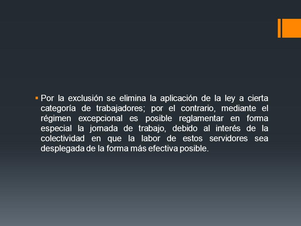 Por la exclusión se elimina la aplicación de la ley a cierta categoría de trabajadores; por el contrario, mediante el régimen excepcional es posible reglamentar en forma especial la jornada de trabajo, debido al interés de la colectividad en que la labor de estos servidores sea desplegada de la forma más efectiva posible.