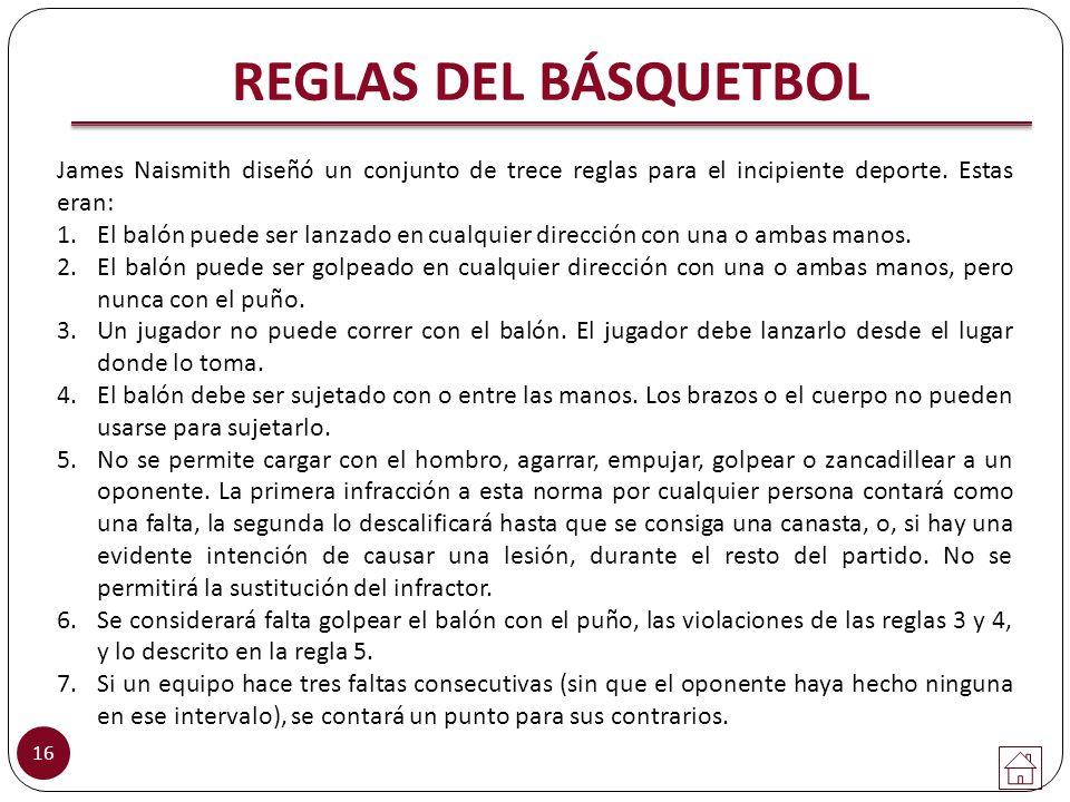 REGLAS DEL BÁSQUETBOL James Naismith diseñó un conjunto de trece reglas para el incipiente deporte. Estas eran: