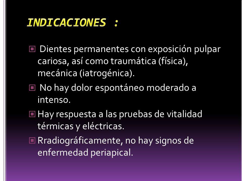 INDICACIONES : Dientes permanentes con exposición pulpar cariosa, así como traumática (física), mecánica (iatrogénica).