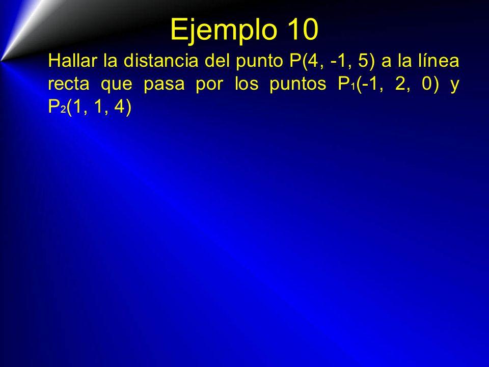 Ejemplo 10 Hallar la distancia del punto P(4, -1, 5) a la línea recta que pasa por los puntos P1(-1, 2, 0) y P2(1, 1, 4)