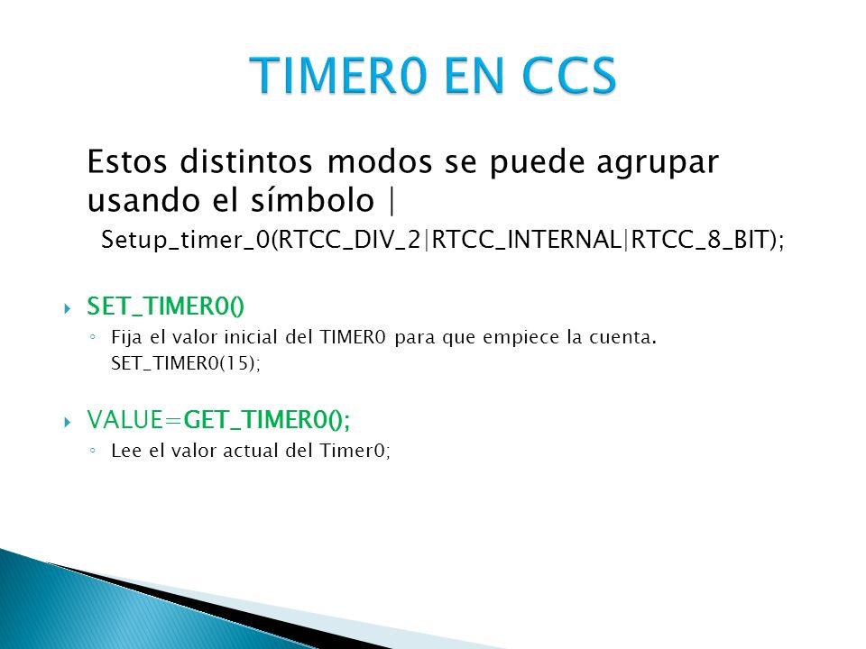 TIMER0 EN CCS Estos distintos modos se puede agrupar usando el símbolo | Setup_timer_0(RTCC_DIV_2|RTCC_INTERNAL|RTCC_8_BIT);