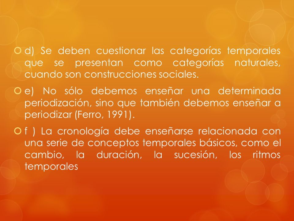 d) Se deben cuestionar las categorías temporales que se presentan como categorías naturales, cuando son construcciones sociales.