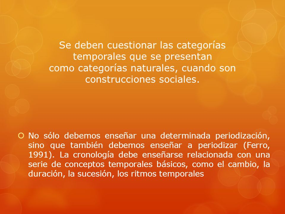 Se deben cuestionar las categorías temporales que se presentan como categorías naturales, cuando son construcciones sociales.