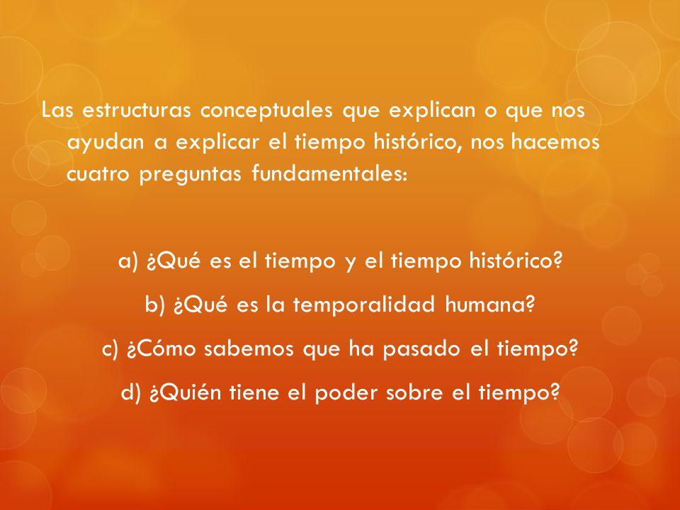 Las estructuras conceptuales que explican o que nos ayudan a explicar el tiempo histórico, nos hacemos cuatro preguntas fundamentales: a) ¿Qué es el tiempo y el tiempo histórico.