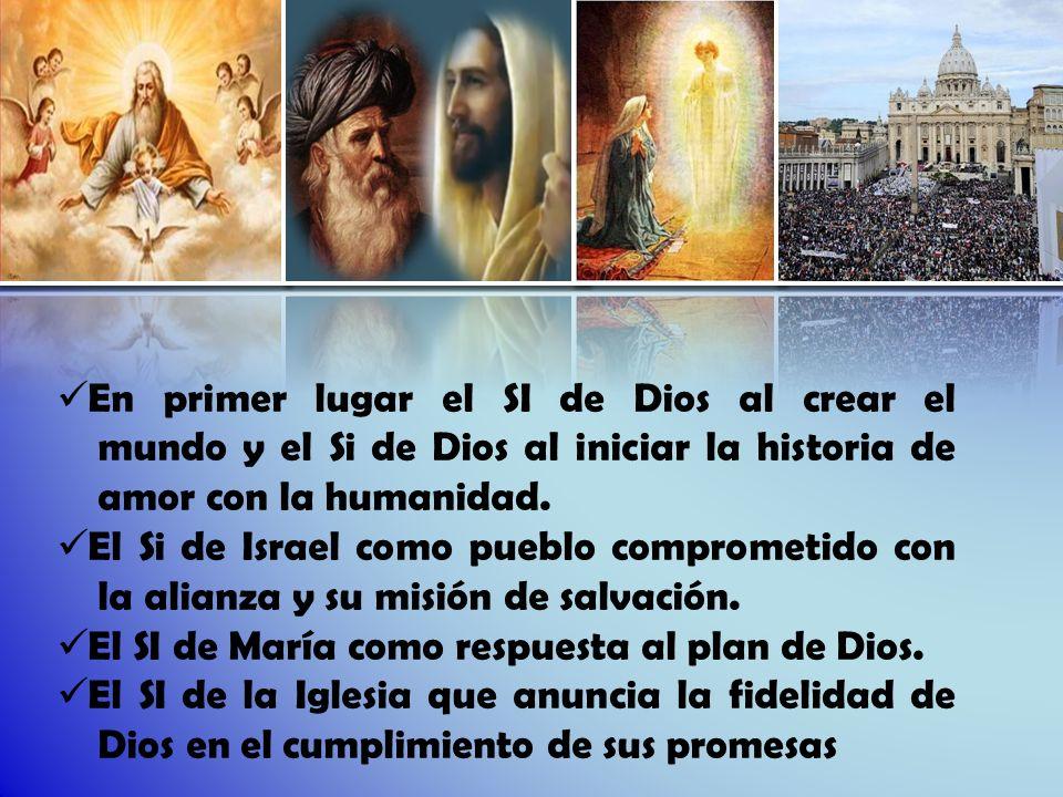 En primer lugar el SI de Dios al crear el mundo y el Si de Dios al iniciar la historia de amor con la humanidad.