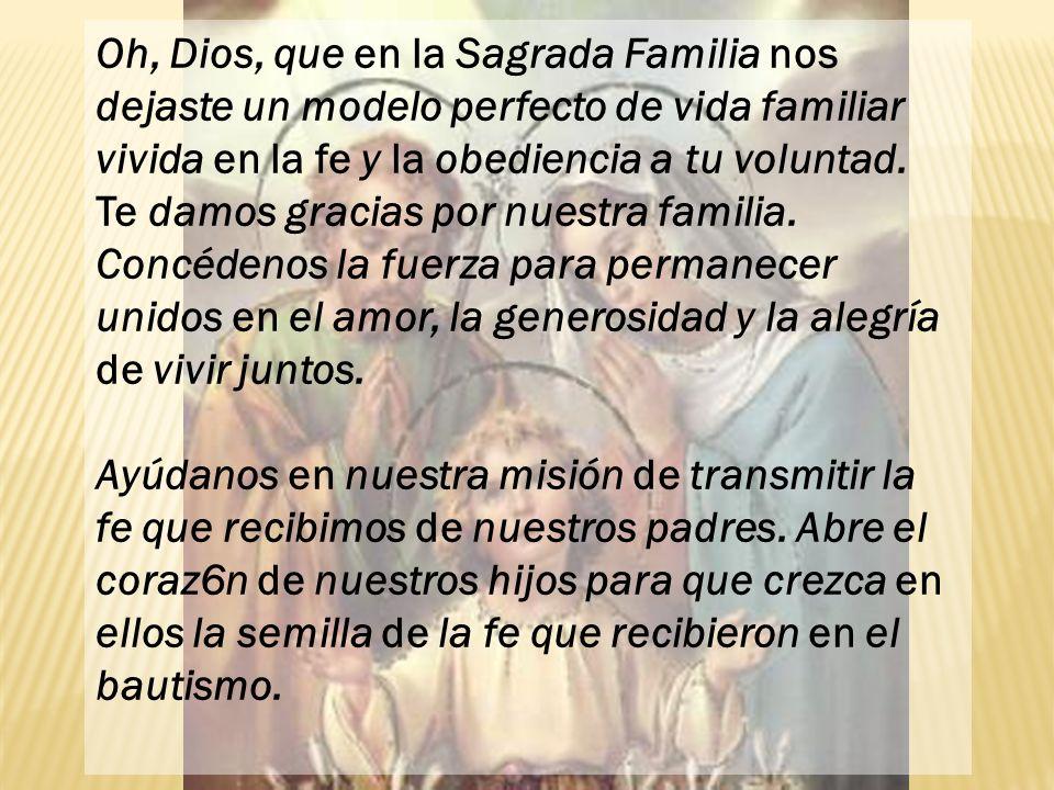 Oh, Dios, que en la Sagrada Familia nos dejaste un modelo perfecto de vida familiar vivida en la fe y la obediencia a tu voluntad.