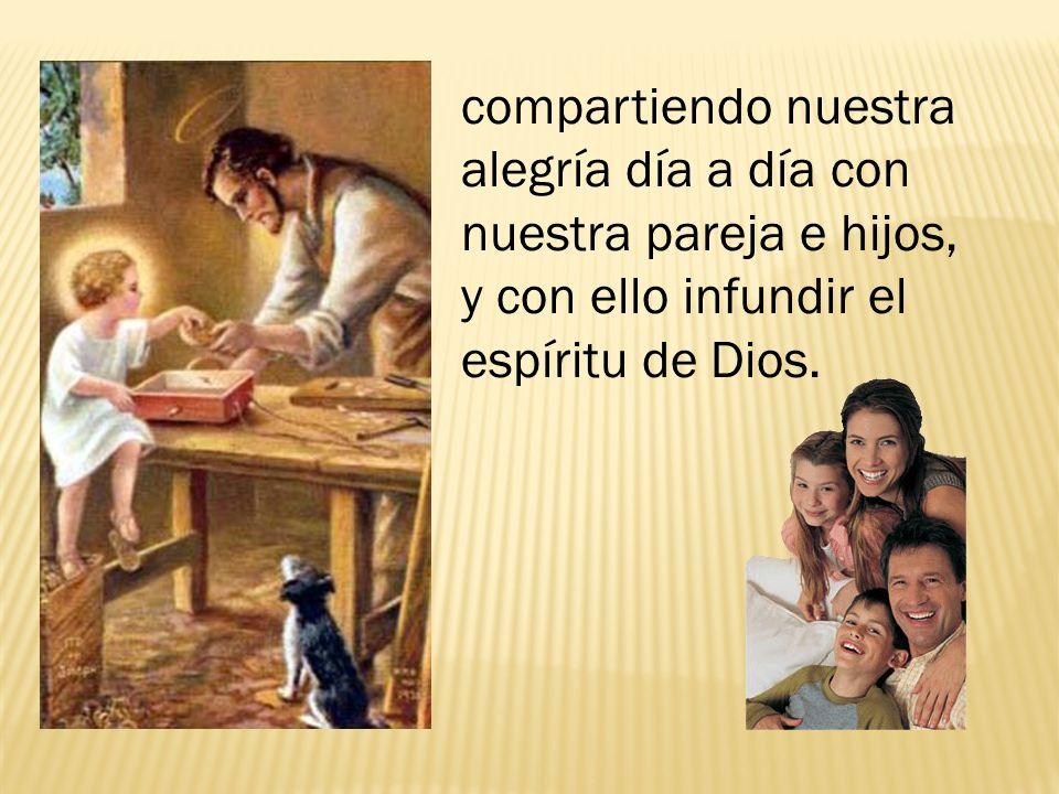 compartiendo nuestra alegría día a día con nuestra pareja e hijos, y con ello infundir el espíritu de Dios.
