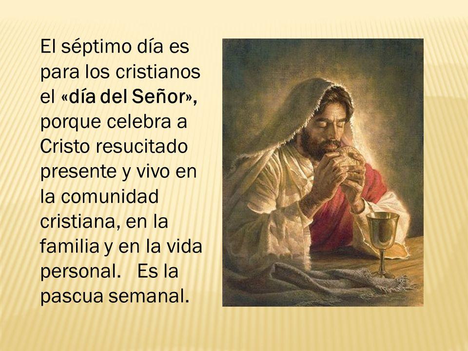 El séptimo día es para los cristianos el «día del Señor», porque celebra a Cristo resucitado presente y vivo en la comunidad cristiana, en la familia y en la vida personal. Es la pascua semanal.