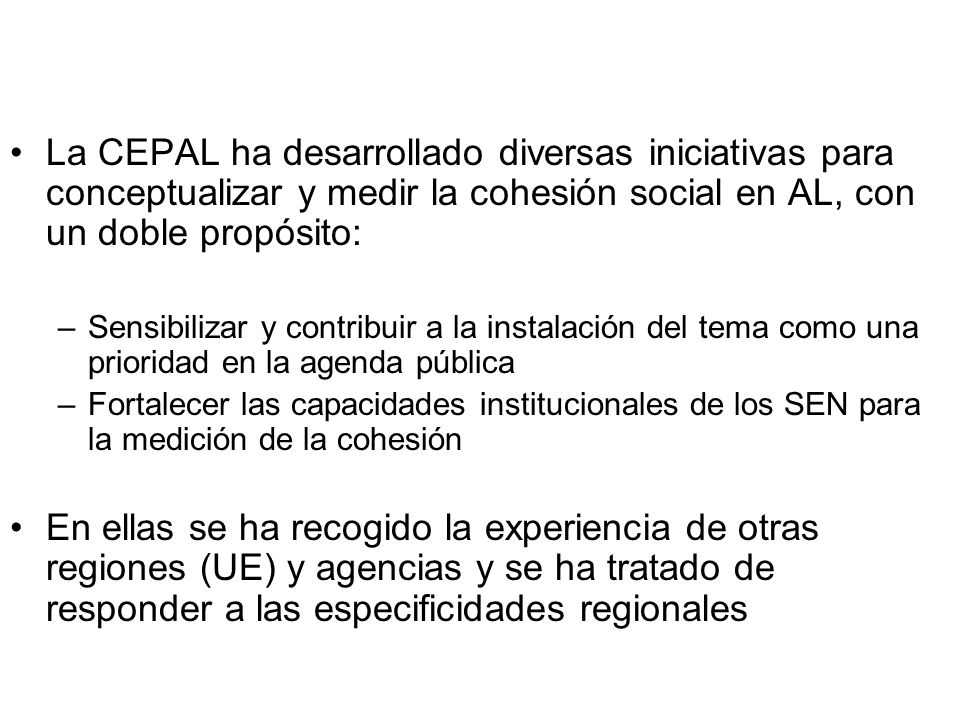 La CEPAL ha desarrollado diversas iniciativas para conceptualizar y medir la cohesión social en AL, con un doble propósito: