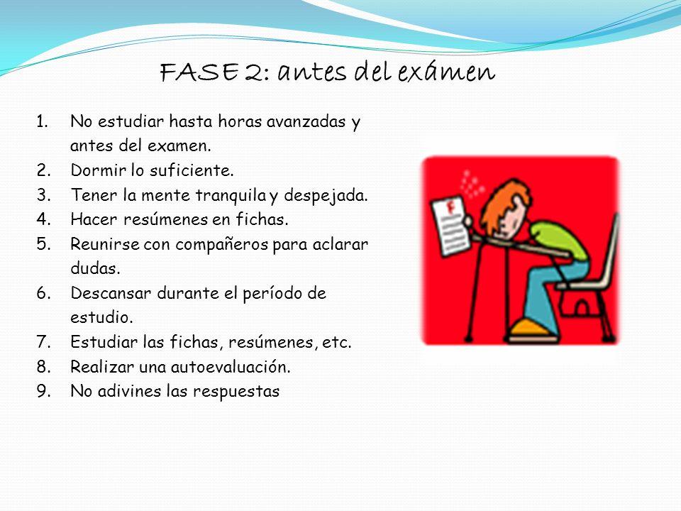 FASE 2: antes del exámen No estudiar hasta horas avanzadas y antes del examen. Dormir lo suficiente.