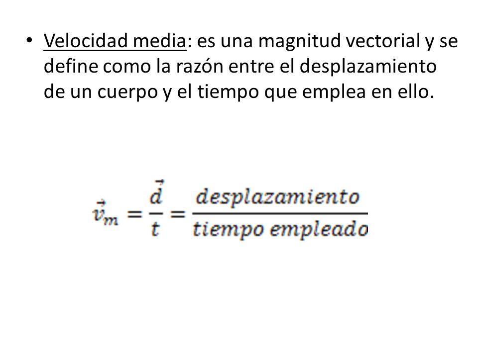 Velocidad media: es una magnitud vectorial y se define como la razón entre el desplazamiento de un cuerpo y el tiempo que emplea en ello.