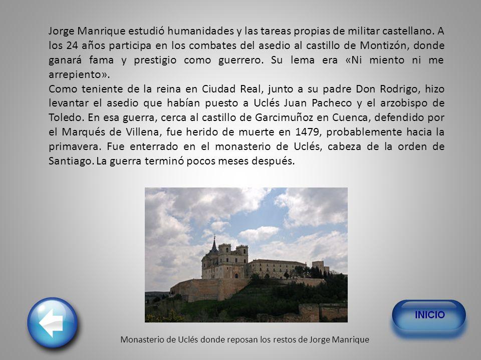 Jorge Manrique estudió humanidades y las tareas propias de militar castellano. A los 24 años participa en los combates del asedio al castillo de Montizón, donde ganará fama y prestigio como guerrero. Su lema era «Ni miento ni me arrepiento».