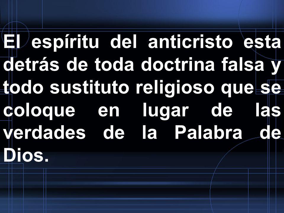 El espíritu del anticristo esta detrás de toda doctrina falsa y todo sustituto religioso que se coloque en lugar de las verdades de la Palabra de Dios.