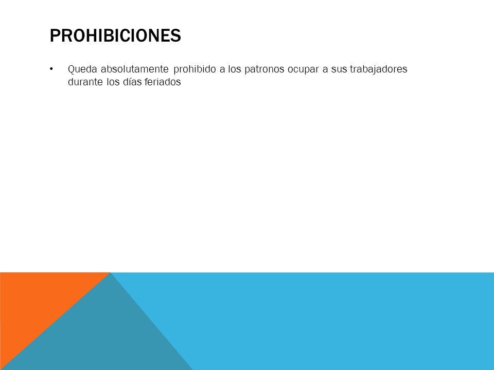 prohibiciones Queda absolutamente prohibido a los patronos ocupar a sus trabajadores durante los días feriados.