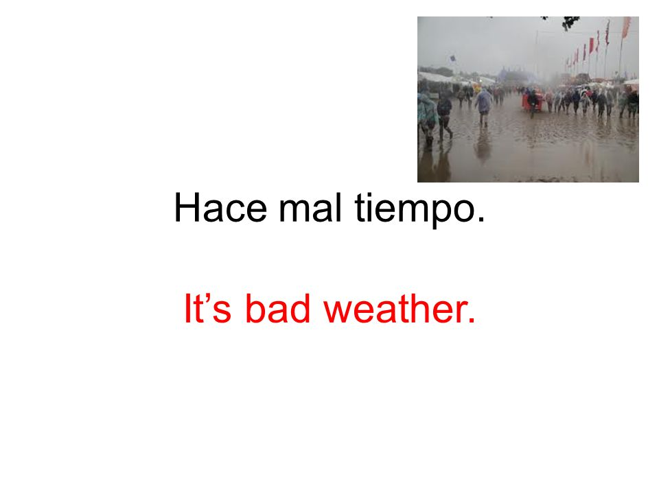 Hace mal tiempo. It's bad weather.